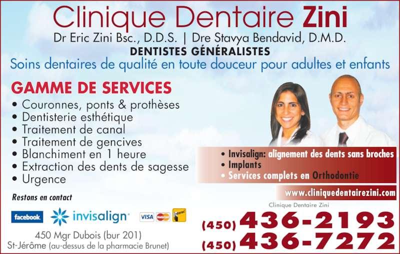 Clinique Dentaire Zini & Ass (450-436-2193) - Annonce illustrée======= - • Invisalign: alignement des dents sans broches • Implants  • Services complets en Orthodontie  www.cliniquedentairezini.comRestons en contact Dr Eric Zini Bsc., D.D.S. | Dre Stavya Bendavid, D.M.D. DENTISTES GÉNÉRALISTES Soins dentaires de qualité en toute douceur pour adultes et enfants GAMME DE SERVICES  • Couronnes, ponts & prothèses • Dentisterie esthétique • Traitement de canal • Traitement de gencives • Blanchiment en 1 heure • Extraction des dents de sagesse • Urgence (450)436-2193 (450)436-7272450 Mgr Dubois (bur 201)St-Jérôme (au-dessus de la pharmacie Brunet) Clinique Dentaire Zini