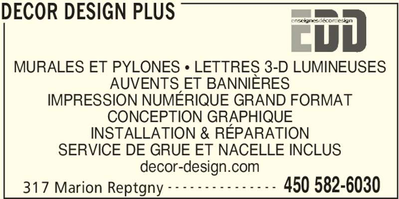 Enseignes Décor Design Plus (450-582-6030) - Annonce illustrée======= - 317 Marion Reptgny 450 582-6030- - - - - - - - - - - - - - - MURALES ET PYLONES • LETTRES 3-D LUMINEUSES AUVENTS ET BANNIÈRES IMPRESSION NUMÉRIQUE GRAND FORMAT CONCEPTION GRAPHIQUE INSTALLATION & RÉPARATION SERVICE DE GRUE ET NACELLE INCLUS decor-design.com DECOR DESIGN PLUS