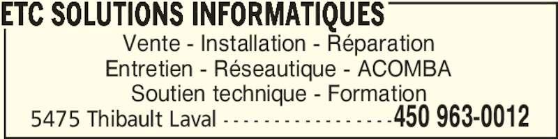 ETC Solutions Informatiques (450-963-0012) - Annonce illustrée======= - 5475 Thibault Laval - - - - - - - - - - - - - - - - -450 963-0012 Vente - Installation - Réparation Entretien - Réseautique - ACOMBA Soutien technique - Formation ETC SOLUTIONS INFORMATIQUES