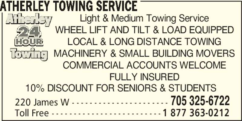 Atherley Towing Service (705-325-6722) - Display Ad - ATHERLEY TOWING SERVICE Light & Medium Towing Service WHEEL LIFT AND TILT & LOAD EQUIPPED LOCAL & LONG DISTANCE TOWING MACHINERY & SMALL BUILDING MOVERS COMMERCIAL ACCOUNTS WELCOME FULLY INSURED Toll Free - - - - - - - - - - - - - - - - - - - - - - - - - 1 877 363-0212 220 James W - - - - - - - - - - - - - - - - - - - - - - 705 325-6722 10% DISCOUNT FOR SENIORS & STUDENTS