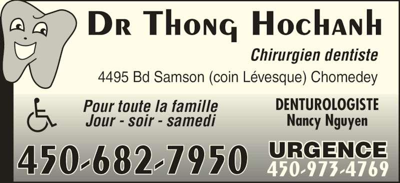 Hochanh Thong Dr (450-973-4769) - Annonce illustrée======= - Dr Thong Hochanh Chirurgien dentiste 4495 Bd Samson (coin Lévesque) Chomedey Pour toute la famille Jour - soir - samedi DENTUROLOGISTE Nancy Nguyen URGENCE 450-973-4769450-682-7950