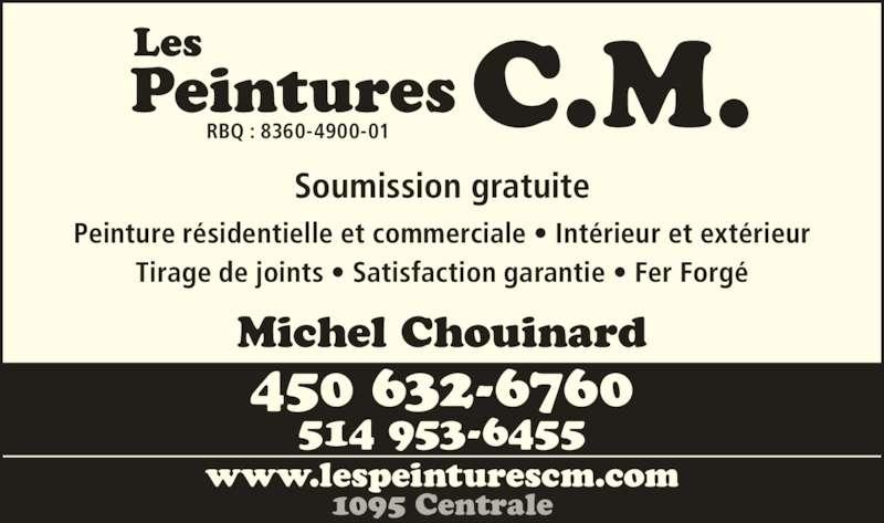 Les Peintures C M (450-632-6760) - Annonce illustrée======= - 514 953-6455 Michel Chouinard Peinture résidentielle et commerciale • Intérieur et extérieur Tirage de joints • Satisfaction garantie • Fer Forgé Soumission gratuite C.M.LesPeinturesRBQ : 8360-4900-01 www.lespeinturescm.com 1095 Centrale 450 632-6760