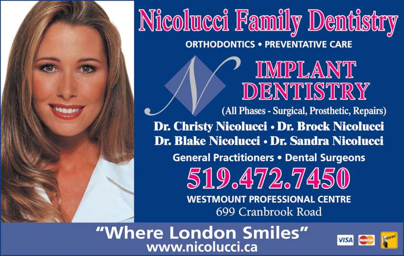 "Nicolucci Drs (519-472-7450) - Display Ad - ORTHODONTICS • PREVENTATIVE CARE General Practitioners • Dental Surgeons Dr. Christy Nicolucci • Dr. Brock Nicolucci Dr. Blake Nicolucci • Dr. Sandra Nicolucci Nicolucci Family Dentistry 699 Cranbrook Road WESTMOUNT PROFESSIONAL CENTRE ""Where London Smiles"" IMPLANT DENTISTRY www.nicolucci.ca 519.472.7450 (All Phases - Surgical, Prosthetic, Repairs)"