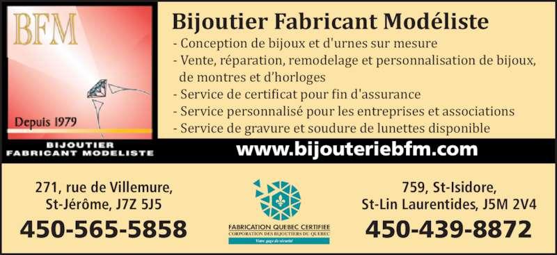Bijouterie BFM Inc (450-565-5858) - Annonce illustrée======= - - Conception de bijoux et d'urnes sur mesure - Vente, réparation, remodelage et personnalisation de bijoux,   de montres et d'horloges - Service de certiicat pour in d'assurance - Service personnalisé pour les entreprises et associations - Service de gravure et soudure de lunettes disponible www.bijouteriebfm.com FABRICATION QUEBEC CERTIFIEE CORPORATION DES BIJOUTIERS DU QUEBEC Votre gage de sécurité 271, rue de Villemure, St-Jérôme, J7Z 5J5 450-565-5858 450-439-8872 759, St-Isidore, St-Lin Laurentides, J5M 2V4 Bijoutier Fabricant Modéliste