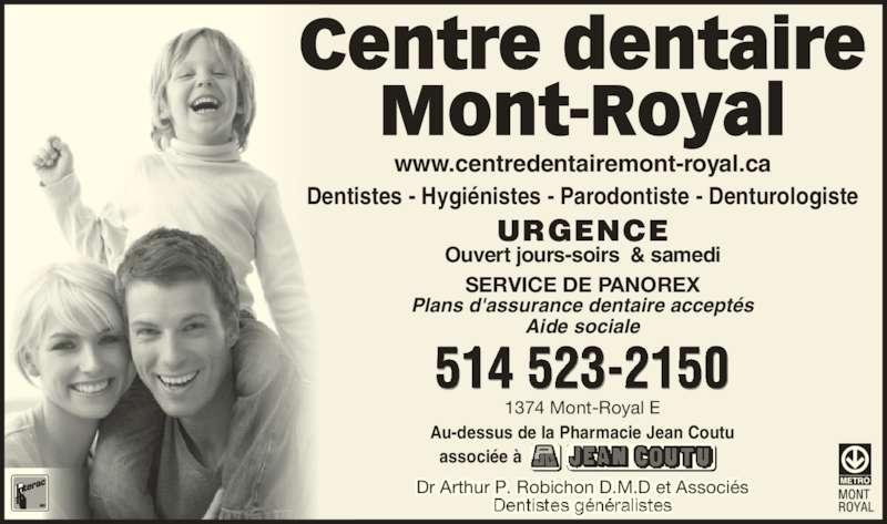 Centre Dentaire Mont-Royal (514-523-2150) - Annonce illustrée======= - Dr Arthur P. Robichon D.M.D et Associés 1374 Mont-Royal E URGENCE Ouvert jours-soirs  & samedi SERVICE DE PANOREX 514 523-2150 Au-dessus de la Pharmacie Jean Coutu associée à Dentistes - Hygiénistes - Parodontiste - Denturologiste Centre dentaire Mont-Royal www.centredentairemont-royal.ca Plans d'assurance dentaire acceptés Aide sociale