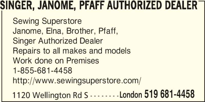 Sewing Superstore (519-681-4458) - Display Ad - Sewing Superstore Janome, Elna, Brother, Pfaff, SINGER, JANOME, PFAFF AUTHORIZED DEALER Singer Authorized Dealer Repairs to all makes and models Work done on Premises 1-855-681-4458 http://www.sewingsuperstore.com/ 1120 Wellington Rd S - - - - - - - -London 519 681-4458