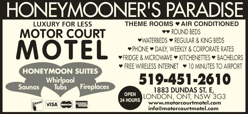 Motorcourt Motel (519-451-2610) - Annonce illustrée======= - • •  FREE WIRELESS INTERNET 10 MINUTES TO AIRPORT THEME ROOMS AIR CONDITIONED HONEYMOON SUITES Whirlpool TubsSaunas Fireplaces MOTEL 519-451-2610 1883 DUNDAS ST. E,  LONDON, ONT, N5W 3G3OPEN24 HOURS www.motorcourtmotel.com • ROUND BEDS • WATERBEDS  • REGULAR & KING BEDS • PHONE •  DAILY, WEEKLY & CORPORATE RATES • FRIDGE & MICROWAVE  • KITCHENETTES  • BACHELORS HONEYMOONER'S PARADISE LUXURY FOR LESS MOTOR COURT