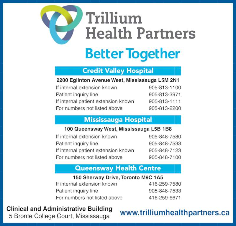 Trillium Health Partners (905-848-7100) - Display Ad - Trillium Health Partners If internal extension known 416-259-7580 Patient inquiry line 905-848-7533 For numbers not listed above 416-259-6671 150 Sherway Drive, Toronto M9C 1A5 Queensway Health Centre If internal extension known 905-848-7580 Patient inquiry line 905-848-7533 If internal patient extension known 905-848-7123 For numbers not listed above 905-848-7100 100 Queensway West, Mississauga L5B 1B8 Mississauga Hospital If internal extension known 905-813-1100 Patient inquiry line 905-813-3971 If internal patient extension known 905-813-1111 For numbers not listed above 905-813-2200 2200 Eglinton Avenue West, Mississauga L5M 2N1 Credit Valley Hospital www.trilliumhealthpartners.caClinical and Administrative Building5 Bronte College Court, Mississauga