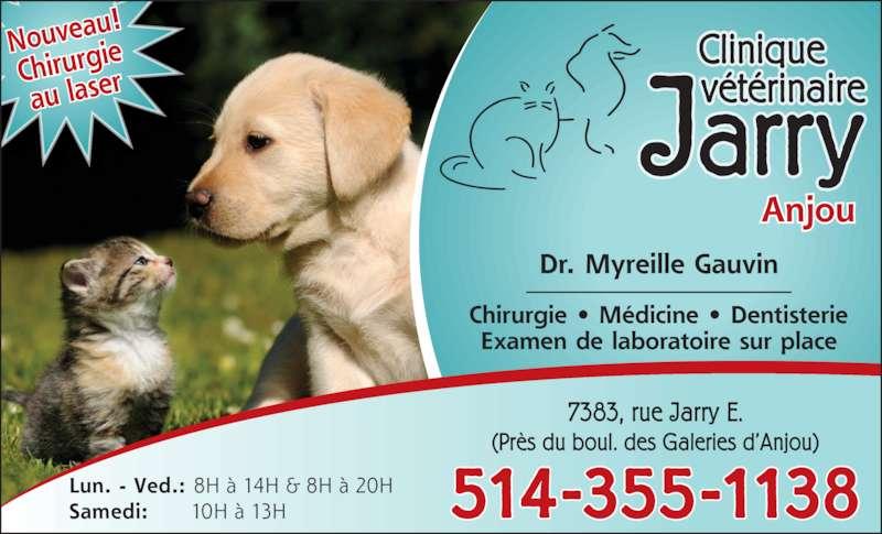 Clinique Vétérinaire Jarry (514-355-1138) - Annonce illustrée======= - Nouvea u! Chirurgi au laser Jarry Clinique vétérinaire Chirurgie • Médicine • Dentisterie Examen de laboratoire sur place Dr. Myreille Gauvin Anjou 7383, rue Jarry E. (Près du boul. des Galeries d'Anjou) 514-355-1138Samedi: 10H à 13HLun. - Ved.: 8H à 14H & 8H à 20H