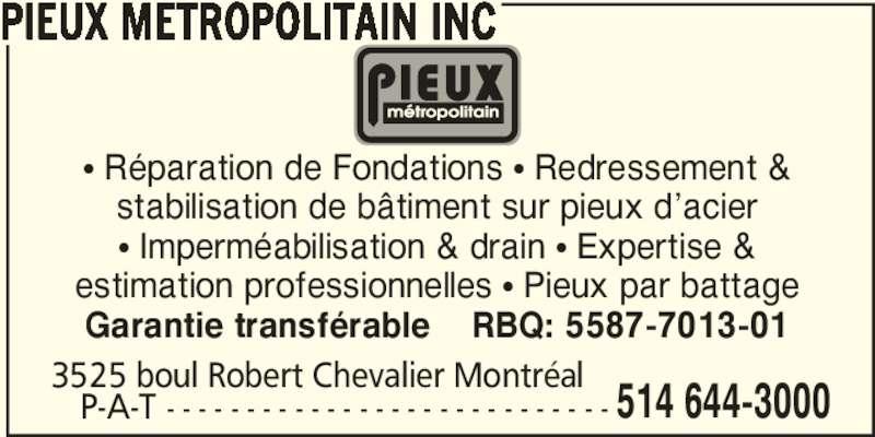 Pieux Métropolitain Inc (514-644-3000) - Annonce illustrée======= - π Imperméabilisation & drain π Expertise & estimation professionnelles π Pieux par battage Garantie transférable    RBQ: 5587-7013-01    P-A-T - - - - - - - - - - - - - - - - - - - - - - - - - - - - 3525 boul Robert Chevalier Montréal  514 644-3000 PIEUX METROPOLITAIN INC π Réparation de Fondations π Redressement & stabilisation de bâtiment sur pieux d'acier