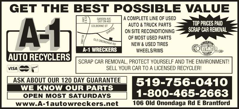 A-1 Auto Recyclers (519-756-0410) - Display Ad - GET THE BEST POSSIBLE VALUE TOP PRICES PAID SCRAP CAR REMOVAL A COMPLETE LINE OF USED AUTO & TRUCK PARTS ON SITE RECONDITIONING OF MOST USED PARTS NEW & USED TIRES WHEELS/RIMS www.A-1autowreckers.net 519-756-0410 1-800-465-2663 106 Old Onondaga Rd E Brantford SCRAP CAR REMOVAL, PROTECT YOURSELF AND THE ENVIRONMENT! SELL YOUR CAR TO A LICENSED RECYCLER! ASK ABOUT OUR 120 DAY GUARANTEE WE KNOW OUR PARTS OPEN MOST SATURDAYS