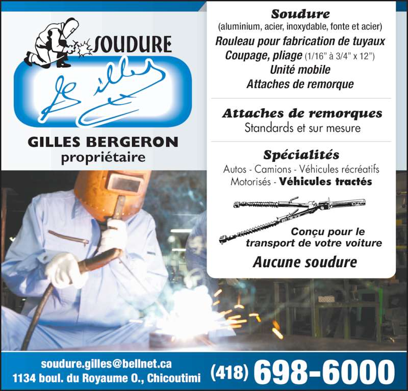 """Soudure Gilles Inc (418-698-6000) - Annonce illustrée======= - GILLES BERGERON propriétaire 1134 boul. du Royaume O., Chicoutimi (418) 698-6000 Standards et sur mesure Rouleau pour fabrication de tuyaux Coupage, pliage (1/16"""" à 3/4"""" x 12"""") Unité mobile Attaches de remorque Attaches de remorques Soudure (aluminium, acier, inoxydable, fonte et acier) Autos - Camions - Véhicules récréatifs Motorisés - Véhicules tractés Spécialités Conçu pour le transport de votre voiture Aucune soudure"""