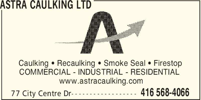 Astra Caulking Ltd (416-568-4066) - Display Ad - ASTRA CAULKING LTD Caulking ' Recaulking ' Smoke Seal ' Firestop COMMERCIAL - INDUSTRIAL - RESIDENTIAL www.astracaulking.com 416 568-406677 City Centre Dr- - - - - - - - - - - - - - - - - -