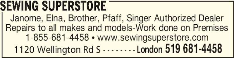 Sewing Superstore (519-681-4458) - Display Ad - 1120 Wellington Rd S - - - - - - - - London 519 681-4458 Janome, Elna, Brother, Pfaff, Singer Authorized Dealer Repairs to all makes and models‐Work done on Premises 1‐855‐681‐4458 π www.sewingsuperstore.com SEWING SUPERSTORE