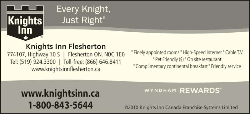 Knights Inn - Flersherton (519-924-3300) - Annonce illustrée======= - ©2010 Knights Inn Canada Franchise Systems Limited Knights Inn Flesherton 774107, Highway 10 S | Flesherton ON, N0C 1E0 Tel: (519) 924.3300 | Toll-free: (866) 646.8411 www.knightsinnflesherton.ca ° Finely appointed rooms ° High-Speed Internet ° Cable T.V. ° Pet Friendly ($) ° On site restaurant ° Complimentary continental breakfast ° Friendly service Every Knight, Just Right® www.knightsinn.ca 1-800-843-5644