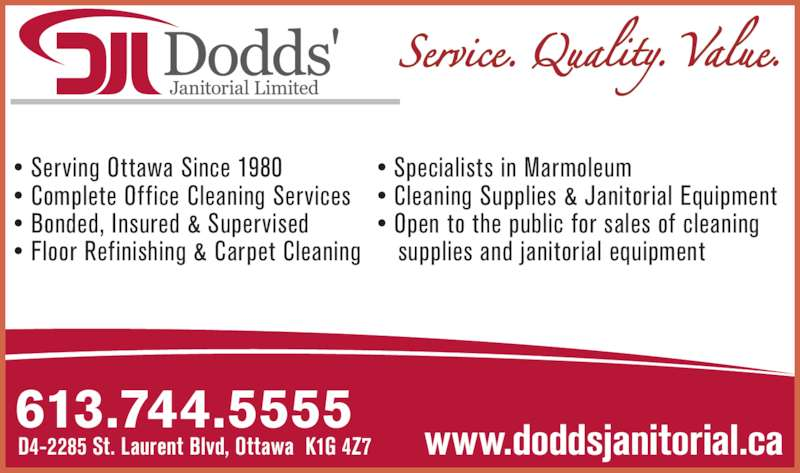 Dodds' Janitorial Limited (613-744-8216) - Display Ad - 613.744.5555 D4-2285 St. Laurent Blvd, Ottawa  K1G 4Z7 www.doddsjanitorial.ca • Serving Ottawa Since 1980  • Complete Office Cleaning Services • Bonded, Insured & Supervised • Floor Refinishing & Carpet Cleaning • Specialists in Marmoleum • Cleaning Supplies & Janitorial Equipment • Open to the public for sales of cleaning    supplies and janitorial equipment