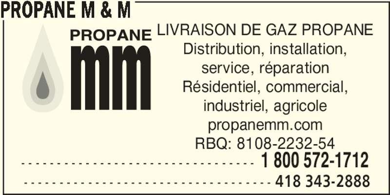 Propane M & M (418-343-2888) - Annonce illustrée======= - PROPANE M & M LIVRAISON DE GAZ PROPANE Distribution, installation, service, réparation Résidentiel, commercial, industriel, agricole propanemm.com RBQ: 8108-2232-54 - - - - - - - - - - - - - - - - - - - - - - - - - - - - - - - - - - - 418 343-2888 - - - - - - - - - - - - - - - - - - - - - - - - - - - - - - - - - 1 800 572-1712