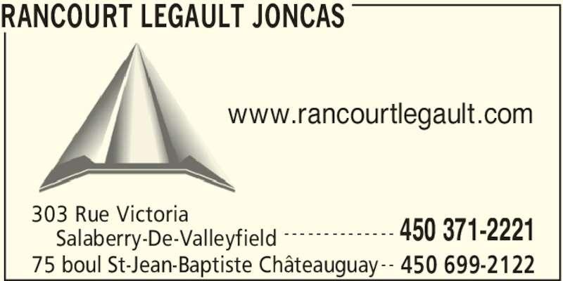 Rancourt Legault Joncas (450-699-2122) - Annonce illustrée======= - RANCOURT LEGAULT JONCAS 450 371-2221 303 Rue Victoria     Salaberry-De-Valleyfield - - - - - - - - - - - - - - 75 boul St-Jean-Baptiste Châteauguay 450 699-2122- - www.rancourtlegault.com