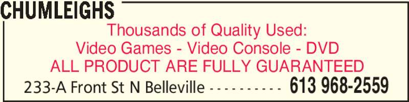 Chumleighs (613-968-2559) - Display Ad - Video Games - Video Console - DVD ALL PRODUCT ARE FULLY GUARANTEED CHUMLEIGHS 613 968-2559233-A Front St N Belleville - - - - - - - - - - Thousands of Quality Used: