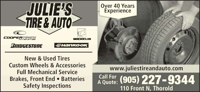 Julie's Tire & Auto (905-227-9344) - Display Ad - T I R E New & Used Tires Custom Wheels & Accessories Full Mechanical Service Brakes, Front End • Batteries Over 40 Years Experience 110 Front N, Thorold (905) 227-9344Call ForA Quote: www.juliestireandauto.com Safety Inspections