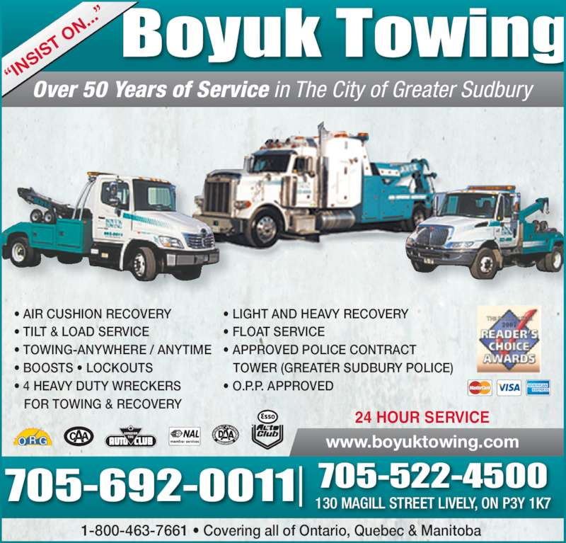 """Boyuk Towing (705-522-4500) - Display Ad - • AIR CUSHION RECOVERY • TILT & LOAD SERVICE • TOWING-ANYWHERE / ANYTIME  • BOOSTS • LOCKOUTS  • 4 HEAVY DUTY WRECKERS     FOR TOWING & RECOVERY    TOWER (GREATER SUDBURY POLICE) • O.P.P. APPROVED Boyuk Towing 1-800-463-7661 • Covering all of Ontario, Quebec & Manitoba www.boyuktowing.com 24 HOUR SERVICE Over 50 Years of Service in The City of Greater Sudbury """"IN SIS T O N.. ."""" 705-692-0011 705-522-4500130 MAGILL STREET LIVELY, ON P3Y 1K7 • LIGHT AND HEAVY RECOVERY • FLOAT SERVICE • APPROVED POLICE CONTRACT"""