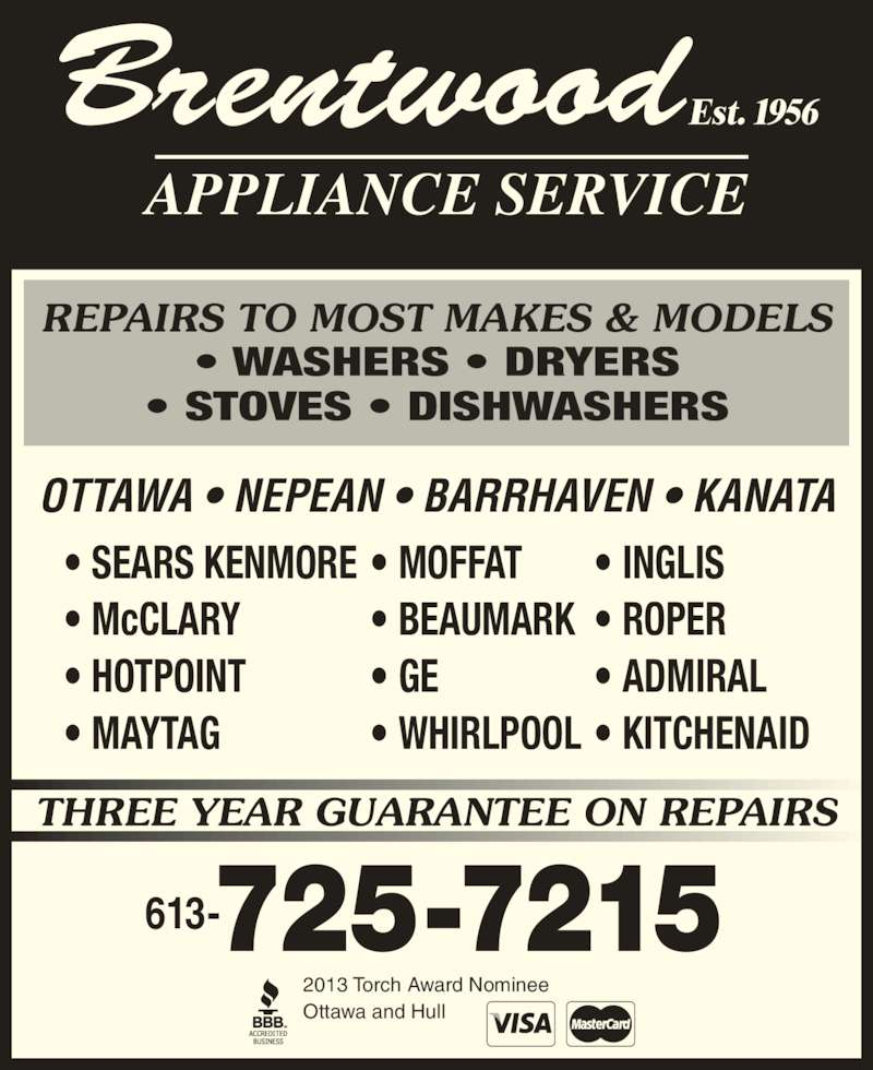 Brentwood Appliance Service (613-725-7215) - Display Ad - THREE YEAR GUARANTEE ON REPAIRS APPLIANCE SERVICE • SEARS KENMORE • McCLARY • HOTPOINT • MAYTAG • MOFFAT • BEAUMARK • GE • WHIRLPOOL • INGLIS • ROPER • ADMIRAL • KITCHENAID OTTAWA • NEPEAN • BARRHAVEN • KANATA 2013 Torch Award Nominee Ottawa and Hull Est. 1956Brentwood REPAIRS TO MOST MAKES & MODELS • WASHERS • DRYERS • STOVES • DISHWASHERS 613-725-7215