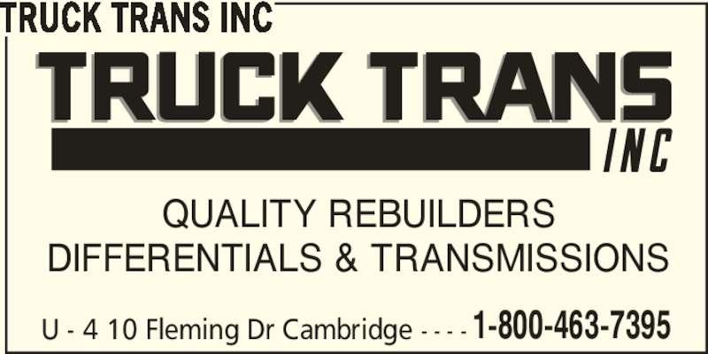 Truck Trans Inc (1-800-463-7395) - Display Ad - 1-800-463-7395 TRUCK TRANS INC U - 4 10 Fleming Dr Cambridge - - - - QUALITY REBUILDERS DIFFERENTIALS & TRANSMISSIONS 1-800-463-7395 TRUCK TRANS INC U - 4 10 Fleming Dr Cambridge - - - - QUALITY REBUILDERS DIFFERENTIALS & TRANSMISSIONS