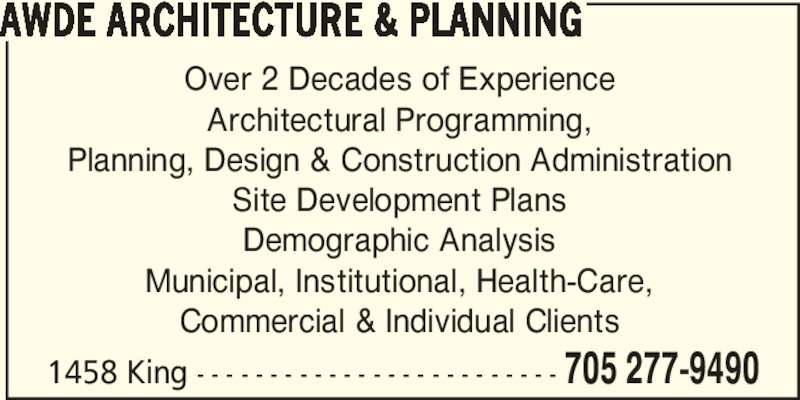 Awde Architecture & Planning (705-277-9490) - Display Ad - 1458 King - - - - - - - - - - - - - - - - - - - - - - - - - 705 277-9490 AWDE ARCHITECTURE & PLANNING Over 2 Decades of Experience Architectural Programming, Planning, Design & Construction Administration Site Development Plans Demographic Analysis Commercial & Individual Clients Municipal, Institutional, Health-Care,
