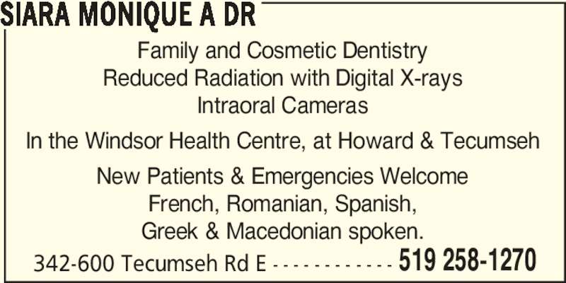 Siara Monique A Dr (519-258-1270) - Display Ad - 519 258-1270 SIARA MONIQUE A DR Family and Cosmetic Dentistry Reduced Radiation with Digital X-rays Intraoral Cameras In the Windsor Health Centre, at Howard & Tecumseh New Patients & Emergencies Welcome French, Romanian, Spanish, Greek & Macedonian spoken. 342-600 Tecumseh Rd E - - - - - - - - - - - -