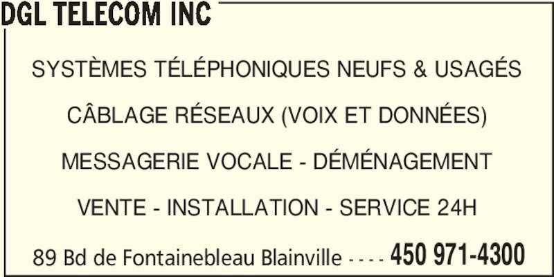 DGL Telecom Inc (450-971-4300) - Annonce illustrée======= - DGL TELECOM INC 89 Bd de Fontainebleau Blainville - - - - SYSTÈMES TÉLÉPHONIQUES NEUFS & USAGÉS CÂBLAGE RÉSEAUX (VOIX ET DONNÉES) MESSAGERIE VOCALE - DÉMÉNAGEMENT VENTE - INSTALLATION - SERVICE 24H 450 971-4300