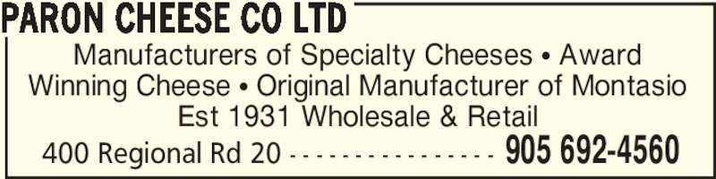 Paron Cheese Co Ltd (905-692-4560) - Display Ad - 400 Regional Rd 20 - - - - - - - - - - - - - - - - 905 692-4560 PARON CHEESE CO LTD Manufacturers of Specialty Cheeses π Award Winning Cheese π Original Manufacturer of Montasio Est 1931 Wholesale & Retail