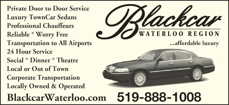 Blackcar Waterloo Region (519-888-1008) - Display Ad - ...affordable luxury BlackcarWaterloo.com 519-888-1008 Private Door to Door Service Luxury TownCar Sedans Professional Chauffeurs Reliable * Worry Free Transportation to All Airports 24 Hour Service Social * Dinner * Theatre Local or Out of Town Corporate Transportation Locally Owned & Operated