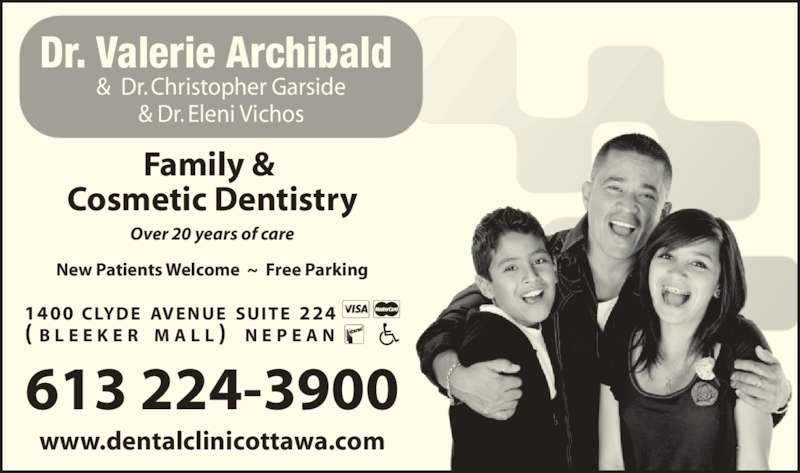 Archibald Dr Valerie J. (613-224-3900) - Display Ad - Family &  Cosmetic Dentistry Over 20 years of care New Patients Welcome  ~  Free Parking 613 224-3900 1400 CLYDE AVENUE SUITE 224  ( B L E E K E R  M A L L )  N E P E A N Dr. Valerie Archibald  &  Dr. Christopher Garside & Dr. Eleni Vichos www.dentalclinicottawa.com