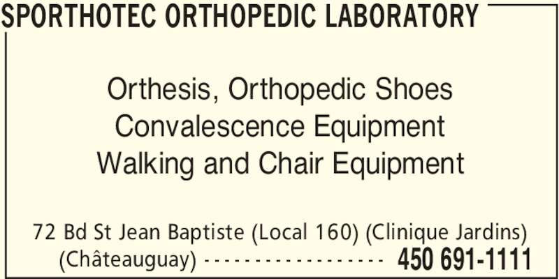 Sporthotec Orthopedic Laboratory (450-691-1111) - Display Ad - SPORTHOTEC ORTHOPEDIC LABORATORY 72 Bd St Jean Baptiste (Local 160) (Clinique Jardins) 450 691-1111(Châteauguay) - - - - - - - - - - - - - - - - - - Orthesis, Orthopedic Shoes Convalescence Equipment Walking and Chair Equipment