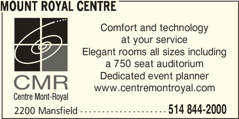Mount Royal Centre (514-844-2000) - Display Ad - MOUNT ROYAL CENTRE 2200 Mansfield - - - - - - - - - - - - - - - - - - - - 514 844-2000 Comfort and technology at your service Elegant rooms all sizes including a 750 seat auditorium Dedicated event planner www.centremontroyal.com