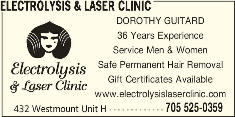 Electrolysis & Laser Clinic (705-525-0359) - Display Ad - 432 Westmount Unit H - - - - - - - - - - - - - 705 525-0359 ELECTROLYSIS & LASER CLINIC DOROTHY GUITARD 36 Years Experience Service Men & Women Safe Permanent Hair Removal Gift Certificates Available www.electrolysislaserclinic.com Gift Certificates Available www.electrolysislaserclinic.com 432 Westmount Unit H - - - - - - - - - - - - - 705 525-0359 ELECTROLYSIS & LASER CLINIC DOROTHY GUITARD 36 Years Experience Service Men & Women Safe Permanent Hair Removal