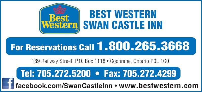 Best Western (1-877-772-3297) - Display Ad - BEST WESTERN SWAN CASTLE INN 189 Railway Street, P.O. Box 1118 • Cochrane, Ontario P0L 1C0 facebook.com/SwanCastleInn • www.bestwestern.com Tel: 705.272.5200  •  Fax: 705.272.4299 For Reservations Call 1.800.265.3668