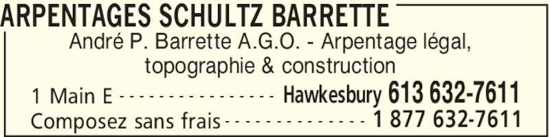 Schultz Barrette Surveying (613-632-7611) - Annonce illustrée======= - ARPENTAGES SCHULTZ BARRETTE 1 Main E Hawkesbury 613 632-7611- - - - - - - - - - - - - - - - Composez sans frais 1 877 632-7611- - - - - - - - - - - - - - André P. Barrette A.G.O. - Arpentage légal, topographie & construction