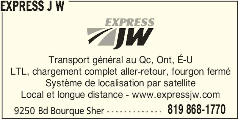 Express J.W. (819-868-1770) - Annonce illustrée======= - 9250 Bd Bourque Sher - - - - - - - - - - - - - 819 868-1770 EXPRESS J W Transport général au Qc, Ont, É-U LTL, chargement complet aller-retour, fourgon fermé Système de localisation par satellite Local et longue distance - www.expressjw.com