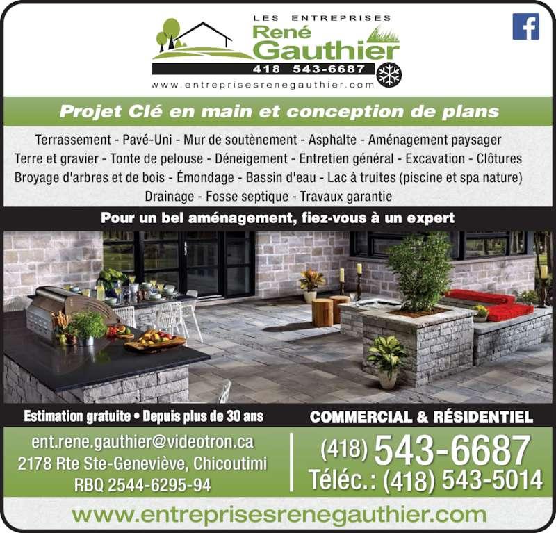Les Entreprises René Gauthier Enr (418-543-6687) - Annonce illustrée======= - COMMERCIAL & RÉSIDENTIELEstimation gratuite • Depuis plus de 30 ans Projet Clé en main et conception de plans 2178 Rte Ste-Geneviève, Chicoutimi RBQ 2544-6295-94 Téléc.: (418) 543-5014 www.entreprisesrenegauthier.com Terrassement - Pavé-Uni - Mur de soutènement - Asphalte - Aménagement paysager Terre et gravier - Tonte de pelouse - Déneigement - Entretien général - Excavation - Clôtures Broyage d'arbres et de bois - Émondage - Bassin d'eau - Lac à truites (piscine et spa nature) Drainage - Fosse septique - Travaux garantie Pour un bel aménagement, fiez-vous à un expert