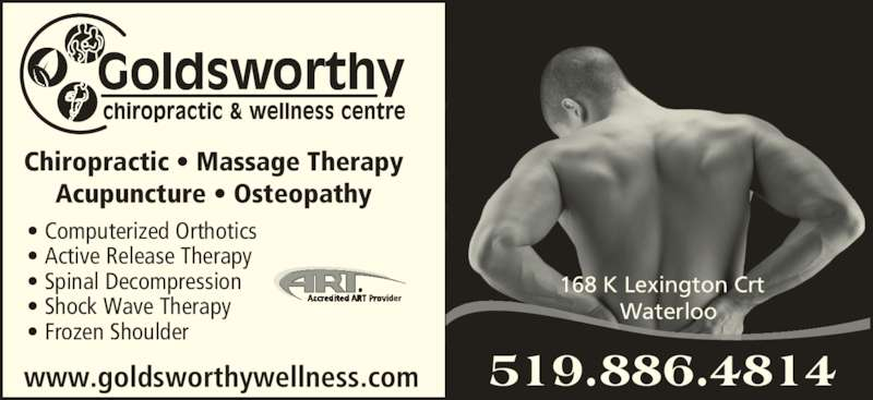 Goldsworthy Wellness Centre (519-886-4814) - Display Ad - Chiropractic • Massage Therapy Acupuncture • Osteopathy • Computerized Orthotics • Active Release Therapy • Spinal Decompression • Shock Wave Therapy • Frozen Shoulder www.goldsworthywellness.com 168 K Lexington Crt   Waterloo 519.886.4814