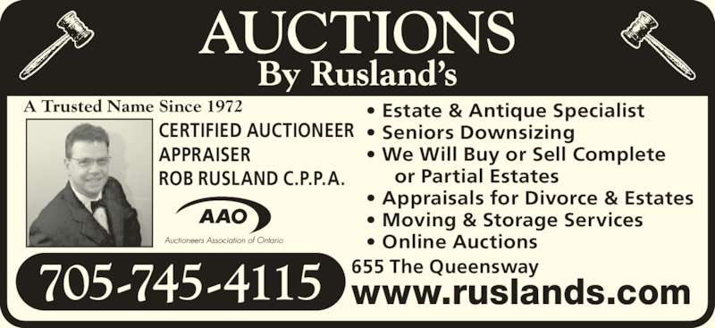 Rusland's Auctioneers & Appraisers (705-745-4115) - Display Ad - www.ruslands.com705-745-4115 655 The Queensway CERTIFIED AUCTIONEER APPRAISER ROB RUSLAND C.P.P.A. • Estate & Antique Specialist  • Seniors Downsizing • We Will Buy or Sell Complete      or Partial Estates • Appraisals for Divorce & Estates • Moving & Storage Services • Online Auctions AUCTIONS By Rusland's A Trusted Name Since 1972