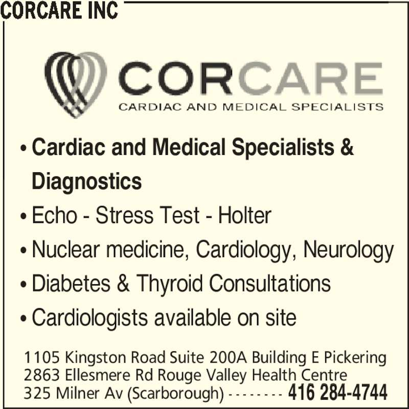 Corcare Inc (416-284-4744) - Display Ad - π Cardiac and Medical Specialists &   Diagnostics π Echo - Stress Test - Holter π Nuclear medicine, Cardiology, Neurology π Diabetes & Thyroid Consultations π Cardiologists available on site CORCARE INC 325 Milner Av (Scarborough) - - - - - - - - 2863 Ellesmere Rd Rouge Valley Health Centre 1105 Kingston Road Suite 200A Building E Pickering 416 284-4744