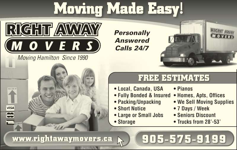 Right Away Movers (905-575-9199) - Display Ad - Moving Hamilton  Since 1990 Moving Made Easy! Calls 24/7 Personally Answered www.rightawaymovers.ca 905-575-9199 • Local, Canada, USA • Fully Bonded & Insured • Packing/Unpacking • Short Notice • Large or Small Jobs • Storage • Pianos • Homes, Apts, Offices • We Sell Moving Supplies • 7 Days / Week • Seniors Discount • Trucks from 28'-53' FREE ESTIMATES