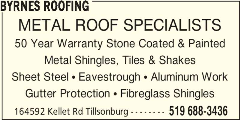 Byrnes Roofing (519-688-3436) - Display Ad - 164592 Kellet Rd Tillsonburg - - - - - - - - 519 688-3436 BYRNES ROOFING METAL ROOF SPECIALISTS 50 Year Warranty Stone Coated & Painted Metal Shingles, Tiles & Shakes Sheet Steel π Eavestrough π Aluminum Work Gutter Protection π Fibreglass Shingles