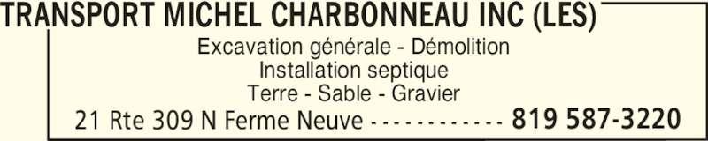 Les Transport Michel Charbonneau Inc (819-587-3220) - Display Ad - TRANSPORT MICHEL CHARBONNEAU INC (LES) 21 Rte 309 N Ferme Neuve - - - - - - - - - - - - 819 587-3220 Excavation générale - Démolition Installation septique Terre - Sable - Gravier TRANSPORT MICHEL CHARBONNEAU INC (LES) 21 Rte 309 N Ferme Neuve - - - - - - - - - - - - 819 587-3220 Excavation générale - Démolition Installation septique Terre - Sable - Gravier
