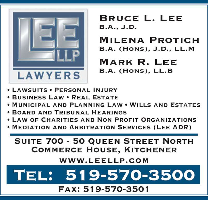 Lee Llp (519-570-3500) - Display Ad - • Business Law • Real Estate • Municipal and Planning Law • Wills and Estates • Lawsuits • Personal Injury • Board and Tribunal Hearings • Law of Charities and Non Profit Organizations • Mediation and Arbitration Services (Lee ADR) Bruce L. Lee B.A., J.D. Milena Protich B.A. (Hons), J.D., LL.M Mark R. Lee B.A. (Hons), LL.B Suite 700 - 50 Queen Street North Commerce House, Kitchener www.leellp.com Fax: 519-570-3501 Tel:  519-570-3500