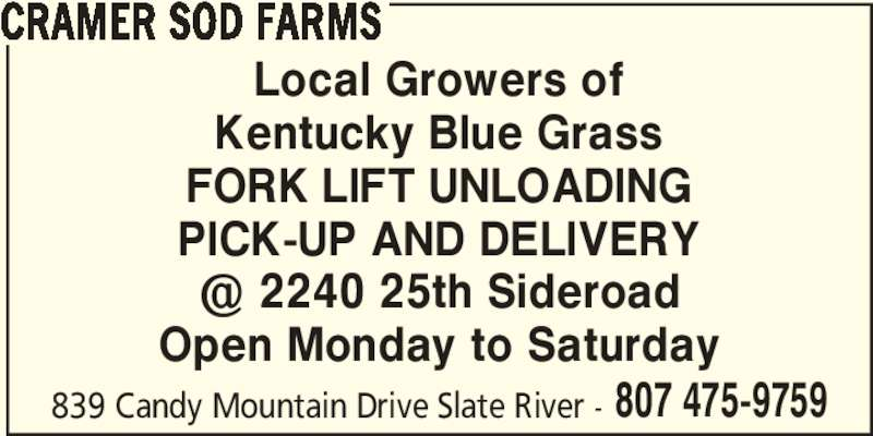 Cramer Sod Farms (807-475-9759) - Display Ad - 807 475-9759 CRAMER SOD FARMS Local Growers of Kentucky Blue Grass FORK LIFT UNLOADING PICK-UP AND DELIVERY Open Monday to Saturday 839 Candy Mountain Drive Slate River -