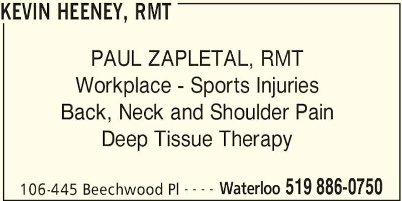 Kevin Heeney, RMT (519-886-0750) - Display Ad - KEVIN HEENEY, RMT 106-445 Beechwood Pl Waterloo 519 886-0750- - - - PAUL ZAPLETAL, RMT Workplace - Sports Injuries Back, Neck and Shoulder Pain Deep Tissue Therapy