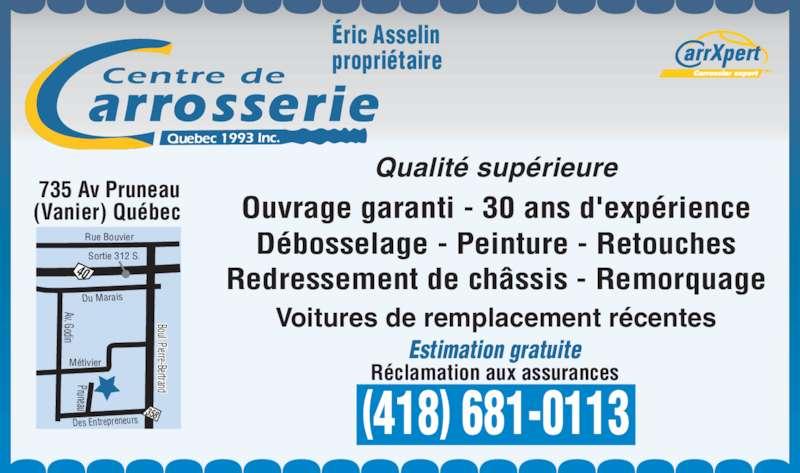 Centre de Carrosserie (Québec) 1993 Inc (418-681-0113) - Annonce illustrée======= - Du Marais Av. Godin Métivier Rue Bouvier Sortie 312 S. Des Entrepreneurs Pruneau Boul. Pierre-Bertrand 40 358 735 Av Pruneau (Vanier) Québec  Estimation gratuite Réclamation aux assurances (418) 681-0113 Qualité supérieure Débosselage - Peinture - Retouches Redressement de châssis - Remorquage Voitures de remplacement récentes Éric Asselin propriétaire Ouvrage garanti - 30 ans d'expérience